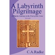 A Labyrinth Pilgrimage, a Pilgrim Journey to the Foot of the Cross by C A Radke