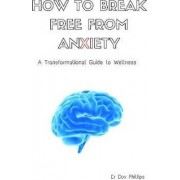 How to Break Free from Anxiety - A Transformational Guide to Wellness by Dov Phillips