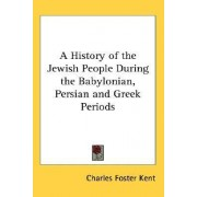 A History of the Jewish People During the Babylonian, Persian and Greek Periods by Charles Foster Kent