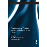 Foreigners and Foreign Institutions in Republican China by Anne-Marie Brady