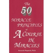 The 50 Miracle Principles of a Course in Miracles by Kenneth Wapnick