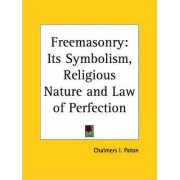 Freemasonry: Its Symbolism, Religious Nature and Law of Perfection by Chalmers I. Paton