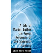 A Life of Martin Luther the Great Reformer of the Sixteenth Century by Lovick Pierce Winter