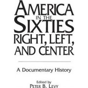 America in the Sixties - Right, Left, and Center by Peter B. Levy