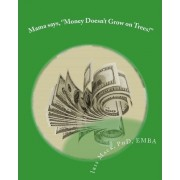 Mama Says, ''Money Doesn't Grow on Trees!'' by Dr Iris Marie Mack Phd