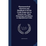Pharmaceutical Directory and Handbook of All the Crude Drugs Now in General Use, Their Etymology and Names in Alphabetical Order