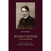 Rudolf Steiner, Life and Work by Peter Selg