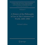 A Treatise of Legal Philosophy and General Jurisprudence 2017: A History of the Philosophy of Law in the Common Law World, 1600-1900 Volume 8 by Michael Lobban