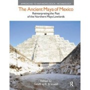 The Ancient Maya of Mexico by Geoffrey E. Braswell