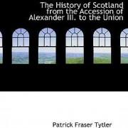 The History of Scotland from the Accession of Alexander III. to the Union by Patrick Fraser Tytler