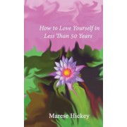 How to Love Yourself in Less Than 50 Years: Move from Low Self-Esteem to Self-Compassion and Energise Your Life, Soul and Spirit