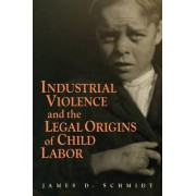 Industrial Violence and the Legal Origins of Child Labor by James D. Schmidt