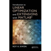 Introduction to Linear Optimization and Extensions with MATLAB (R) by Roy H. Kwon