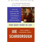 Rome Wasn't Burnt In A Day: The Real Deal On How Politicians, Bureaucrats, And Other Washington Barbarians Are Bankrupting America by Joe Scarborough