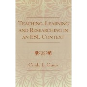 Teaching, Learning and Researching in an ESL Context by Cindy L. Gunn