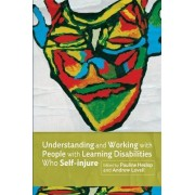 Understanding and Working with People with Learning Disabilities Who Self-Injure by Pauline Heslop