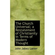 The Church Universal; A Restatement of Christianity in Terms of Modern Thought by John Jabez Lanier