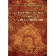 Can You Stand the Truth? the Chronicle of Man's Imprisonment by Angeliki S Anagnostou-Kalogera