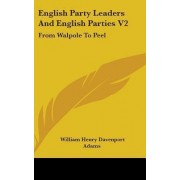 English Party Leaders and English Parties V2 by W H Davenport Adams