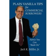 Plain Vanilla Tips for Commercial Borrowers by Jack K Miller