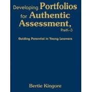 Developing Portfolios for Authentic Assessment, Pre K-3 by Bertie Kingore