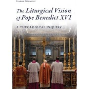 The Liturgical Vision of Pope Benedict XVI by Mariusz Biliniewicz