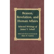 Reason, Revelation and Human Affairs by Marc D. Guerra