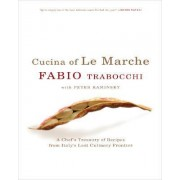 Cucina Of Le Marche: A Chef's Treasury Of Recipes From Italy's Last Culinary Frontier by Fabrio Trabocchi