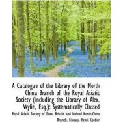 A Catalogue of the Library of the North China Branch of the Royal Asiatic Society by Society Of Great Britain and Asiatic Society of Great Britain and I