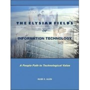 The Elysian Fields of Information Technology. A People Path to Technological Value. by Mark K. Allen