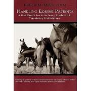 Handling Equine Patients - A Handbook for Veterinary Students & Veterinary Technicians by Robert M Miller
