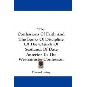The Confessions of Faith and the Books of Discipline of the Church of Scotland, of Date Anterior to the Westminister Confession by Edward Irving