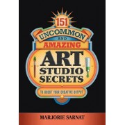 151 Uncommon and Amazing Art Studio Secrets by Marjorie Sarnat