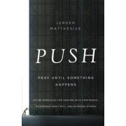 Push: Pray Until Something Happens: Divine Principles for Praying with Confidence, Discerning God's Will, and Blessing Others, Paperback
