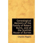 Genealogical Memoirs of the Family of Robert Burns, and of the Scottish House of Burnes by Charles Rogers