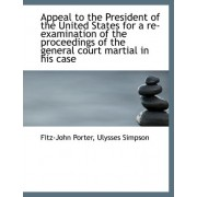 Appeal to the President of the United States for a Re-Examination of the Proceedings of the General by Fitz-John Porter