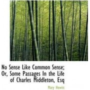 No Sense Like Common Sense; Or, Some Passages in the Life of Charles Middleton, Esq by Mary Howitt