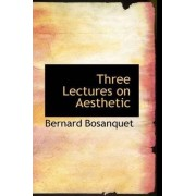 Three Lectures on Aesthetic by Bernard Bosanquet
