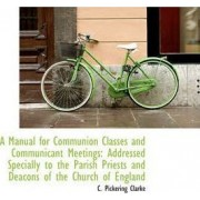 A Manual for Communion Classes and Communicant Meetings by C Pickering Clarke