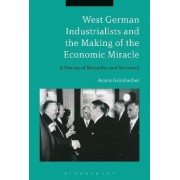 West German Industrialists and the Making of the Economic Miracle by Armin Grunbacher