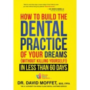 How to Build the Dental Practice of Your Dreams by Dr David Moffet