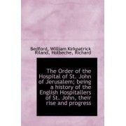 The Order of the Hospital of St. John of Jerusalem; Being a History of the English Hospitallers by Bedford William Kirkpatrick Riland