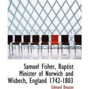 Samuel Fisher, Baptist Minister of Norwich and Wisbech, England 1742-1803 by Edward Deacon