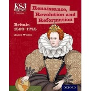 Key Stage 3 History by Aaron Wilkes: Renaissance, Revolution and Reformation: Britain 1509-1745 Student Book by Aaron Wilkes