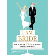 I Am Bride: How to Take the We Out of Wedding, and Other Useful Advice