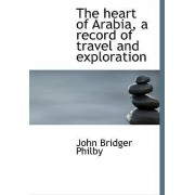 The Heart of Arabia, a Record of Travel and Exploration by John Bridger Philby