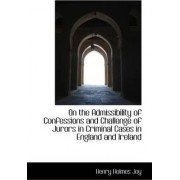 On the Admissibility of Confessions and Challenge of Jurors in Criminal Cases in England and Ireland by Henry Holmes Joy