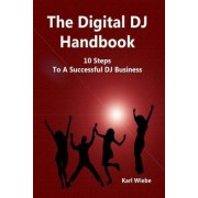 The Digital DJ Handbook by Karl Wiebe