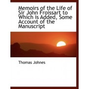 Memoirs of the Life of Sir John Froissart to Which Is Added, Some Account of the Manuscript by Thomas Johnes