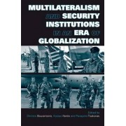 Multilateralism and Security Institutions in an Era of Globalization by Dimitris Bourantonis